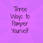 Three Ways to Pamper Yourself