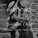 Parenting A Physically Disabled Child Without Losing Your Mind