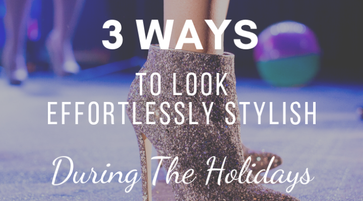 3 Ways to Look Effortlessly Stylish During The Holidays